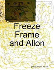 Freeze Frame and Allon ebook by Steven Wayne Newell