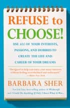 Refuse to Choose! - Use All of Your Interests, Passions, and Hobbies to Create the Life and Career of Your Dreams ebook by Barbara Sher
