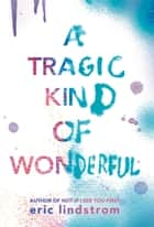Ebook A Tragic Kind of Wonderful di Eric Lindstrom