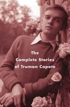 The Complete Stories of Truman Capote ebook by Truman Capote, Reynolds Price