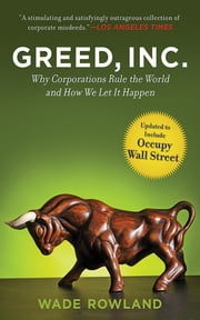 Greed, Inc. - Why Corporations Rule the World and How We Let It Happen ebook by Wade Rowland
