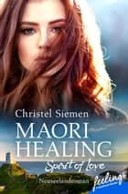 Maori Healing – Spirit of Love - Neuseelandroman eBook by Christel Siemen