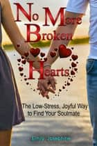 No More Broken Hearts: The Low-Stress, Joyful Way To Find Your Soulmate ebook by Emily Josephine