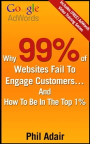 Why 99% Of Websites Fail To Engage Customers… And How To Be In The Top 1% ebook by Phil Adair