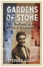 Gardens of Stone: My Boyhood in the French Resistance ebook by Stephen Grady, Michael Wright
