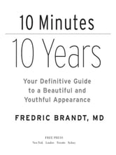 10 Minutes/10 Years - Your Definitive Guide to a Beautiful and Youthful Appearance ebook by M.D. Frederic Brandt, M.D.