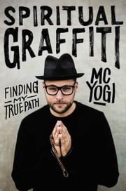 Spiritual Graffiti - Finding My True Path ebook by MC YOGI