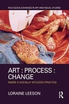 Art : Process : Change - Inside a Socially Situated Practice ebook by Loraine Leeson