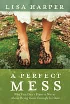 A Perfect Mess - Why You Don't Have to Worry About Being Good Enough for God ebook by