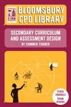 Bloomsbury CPD Library: Secondary Curriculum and Assessment Design ebook by Sarah Findlater, Ms Summer Turner, Bloomsbury CPD Library