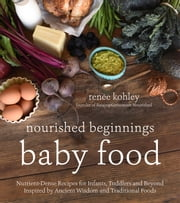 Nourished Beginnings Baby Food - Nutrient-Dense Recipes for Infants, Toddlers and Beyond Inspired by Ancient Wisdom and Traditional Foods ebook by Renee Kohley