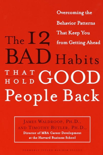 The 12 Bad Habits That Hold Good People Back - Overcoming the Behavior Patterns That Keep You From Getting Ahead ebook by James Waldroop, Ph.D.,Timothy Butler, Ph.D.