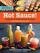 Hot Sauce!: Techniques for Making Signature Hot Sauces, with 32 Recipes to Get You Started; Includes 60 Recipes for Using Your Hot Sauces ebook by Jennifer Trainer Thompson