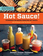 Hot Sauce! - Techniques for Making Signature Hot Sauces, with 32 Recipes to Get You Started; Includes 60 Recipes for Using Your Hot Sauces ebook by Jennifer Trainer Thompson