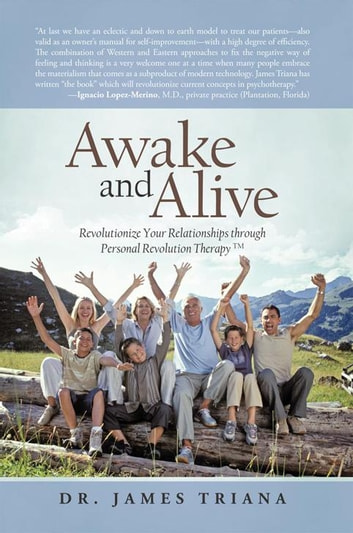 Awake and Alive - Revolutionize Your Relationships Through Personal Revolution Therapy Tm ebook by Dr. James Triana