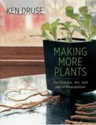 Making More Plants - The Science, Art, and Joy of Propagation ebook by Ken Druse