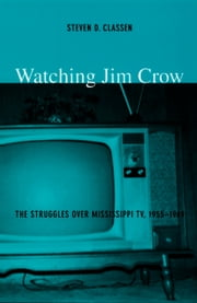 Watching Jim Crow - The Struggles over Mississippi TV, 1955–1969 ebook by Steven D. Classen,Lynn Spigel