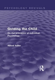 Guiding the Child (Psychology Revivals) - On the principles of Individual Psychology ebook by Alfred Adler