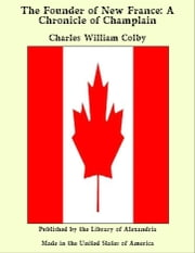 The Founder of New France: A Chronicle of Champlain ebook by Charles William Colby