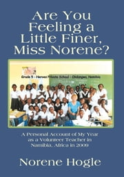 Are You Feeling a Little Finer, Miss Norene? - A Personal Account of My Year as a Volunteer Teacher in Namibia, Africa in 2009 ebook by Norene Hogle