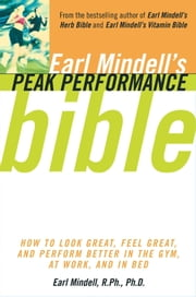 Earl Mindell's Peak Performance Bible - How to Look Great, Feel Great, and Perform Better In the Gym, At Work, and In Bed ebook by Carol Colman, Earl Mindell, Ph.D.