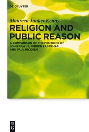 Religion and Public Reason - A Comparison of the Positions of John Rawls, Jürgen Habermas and Paul Ricoeur ebook by Maureen Junker-Kenny