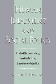 Human Judgment and Social Policy: Irreducible Uncertainty, Inevitable Error, Unavoidable Injustice ebook by Kenneth R. Hammond