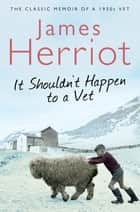 It Shouldn't Happen to a Vet - The Classic Memoir of a 1930s Vet ebook by James Herriot