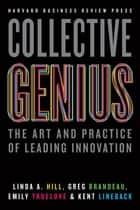 Collective Genius - The Art and Practice of Leading Innovation ebook by Linda A. Hill, Greg Brandeau, Emily Truelove,...