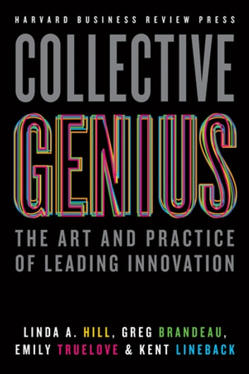 Collective Genius - The Art and Practice of Leading Innovation ebook by Linda A. Hill,Greg Brandeau,Emily Truelove,Kent Lineback
