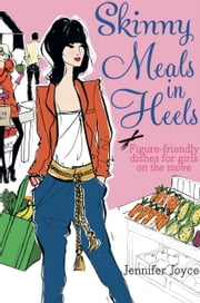 Skinny Meals in Heels - Figure-friendly dishes for girls on the move ebook by Jennifer Joyce