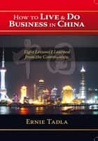 How To Live & Do Business In China ebook by Ernie Tadla