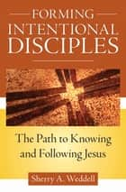 Forming Intentional Disciples - The Path to Knowing and Following Jesus ebook by Sherry Weddell