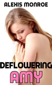 Deflowering Amy (First Time Sex Erotica) - Amy's Journey, #1 ebook by Alexis Monroe