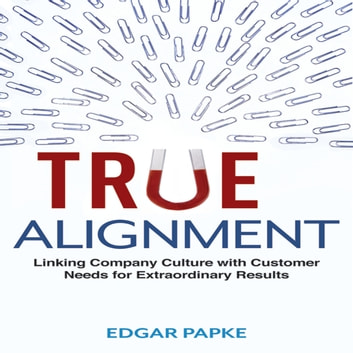 True Alignment - Linking Company Culture with Customer Needs for Extraordinary Results audiobook by Edgar Papke