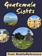 Guatemala Sights: a travel guide to the top 35+ attractions in Guatemala. Includes Lake Atitlan, Antigua, Tikal, Flores, and more (Mobi Sights) ebook by MobileReference