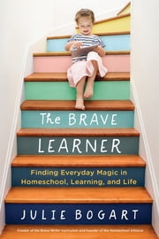 The Brave Learner - Finding Everyday Magic in Homeschool, Learning, and Life ebook by Julie Bogart