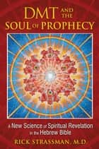 DMT and the Soul of Prophecy ebook by Rick Strassman, M.D.