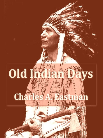 Old Indian Days ebook by Charles A. Eastman (Ohiyesa)