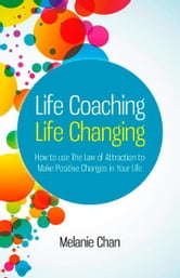 Life Coaching — Life Changing: How to use The Law of Attraction to Make Positive Changes in Your Life - How to use The Law of Attraction to Make Positive Changes in Your Life ebook by Melanie Chan