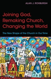Joining God, Remaking Church, Changing the World - The New Shape of the Church in Our Time ebook by Alan J. Roxburgh