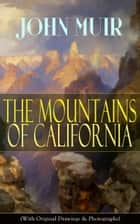 The Mountains of California (With Original Drawings & Photographs) - Adventure Memoirs and Wilderness Study from the author of The Yosemite, Our National Parks, A Thousand-mile Walk to the Gulf, Picturesque California & Steep Trails ebook by John Muir