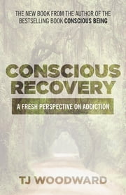 Conscious Recovery - A Fresh Perspective on Addiction ebook by TJ Woodward