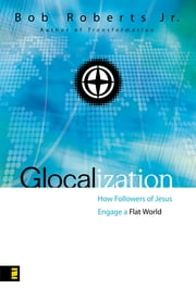 Glocalization - How Followers of Jesus Engage a Flat World ebook by Bob Roberts  Jr.