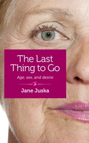 The Last Thing to Go - Age, sex, and desire ebook by Jane Juska