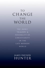 To Change The World : The Irony, Tragedy, And Possibility Of Christianity In The Late Modern World ebook by James Davison Hunter