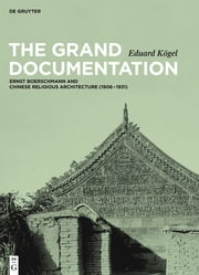 The Grand Documentation - Ernst Boerschmann and Chinese Religious Architecture (1906–1931) ebook by Eduard Kögel