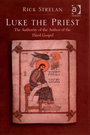 Luke the Priest - The Authority of the Author of the Third Gospel ebook by Dr Rick Strelan