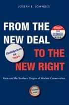 From the New Deal to the New Right: Race and the Southern Origins of Modern Conservatism ebook by Joseph E. Lowndes