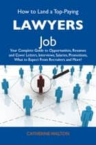 How to Land a Top-Paying Lawyers Job: Your Complete Guide to Opportunities, Resumes and Cover Letters, Interviews, Salaries, Promotions, What to Expect From Recruiters and More ebook by Walton Catherine
